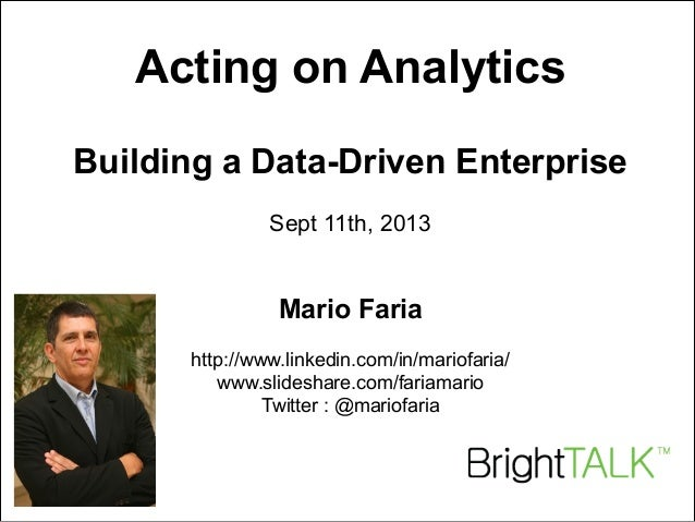 Mario Faria 1 Acting on Analytics Building a Data-Driven Enterprise Sept 11th, 2013 Mario Faria http://www.linkedin.com/in...
