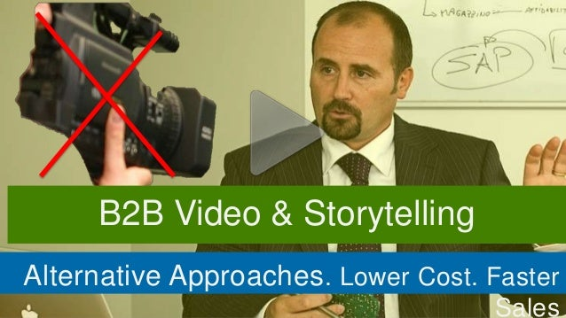 B2B Video & StorytellingAlternative Approaches . Lower Cost. Faster                                     Sales