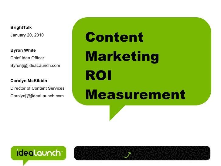 Content Marketing ROI Measurement <ul><ul><li>BrightTalk </li></ul></ul><ul><ul><li>January 20, 2010 </li></ul></ul><ul><u...