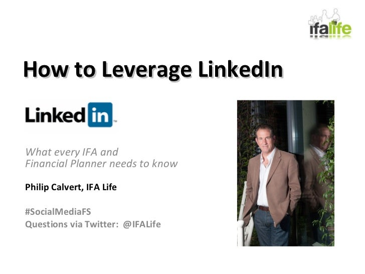How to Leverage LinkedIn What every IFA and  Financial Planner needs to know Philip Calvert, IFA Life #SocialMediaFS Quest...
