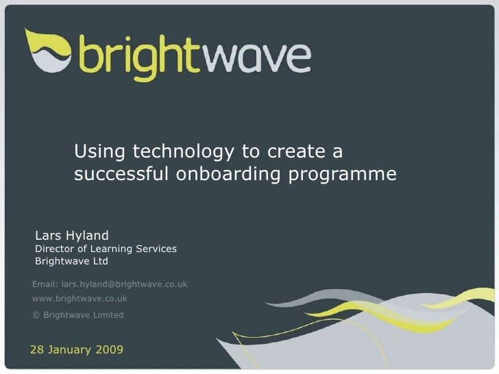 Using technology to create a successful onboarding programme  Lars Hyland Director of Learning Services Brightwave Ltd Ema...