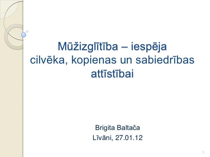 Mūžizglītība – iespējacilvēka, kopienas un sabiedrības             attīstībai             Brigita Baltača            Līvān...