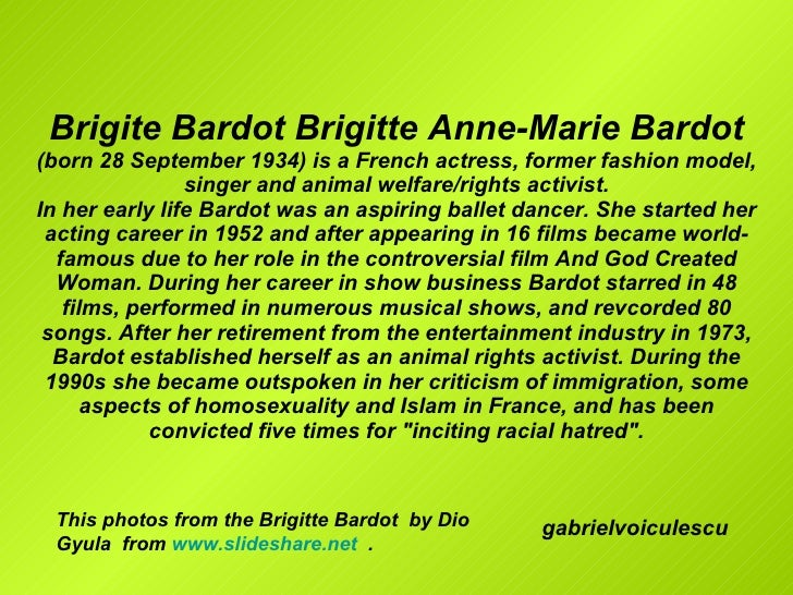 Brigite Bardot Brigitte Anne-Marie Bardot  (born 28 September 1934) is a French actress, former fashion model, singer and ...