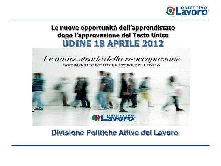Le nuove opportunità dell'apprendistato  dopo l'approvazione del Testo Unico   UDINE 18 APRILE 2012Divisione Politiche Att...