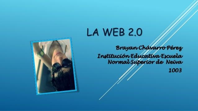 LA WEB 2.0 Brayan Chávarro Pérez Institución Educativa Escuela Normal Superior de Neiva 1003