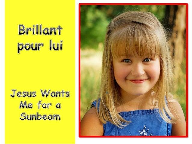 Jesus wants me for a sunbeam, Brillant pour lui tout doucement,
