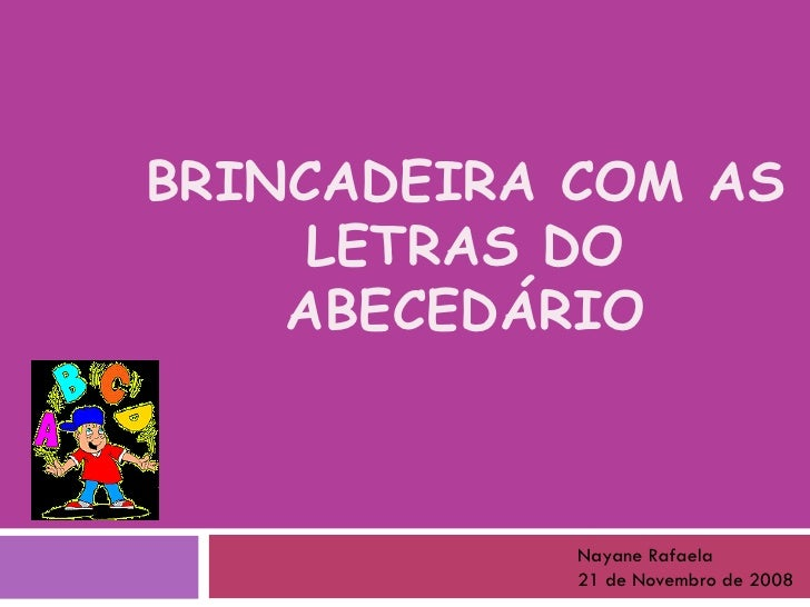 BRINCADEIRA COM AS LETRAS DO ABECEDÁRIO Nayane Rafaela  21 de Novembro de 2008