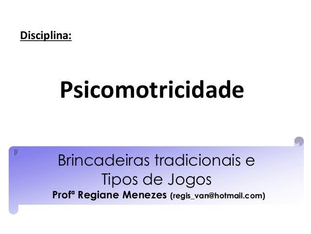 Brincadeiras tradicionais e Tipos de Jogos Profª Regiane Menezes (regis_van@hotmail.com) Psicomotricidade Disciplina: