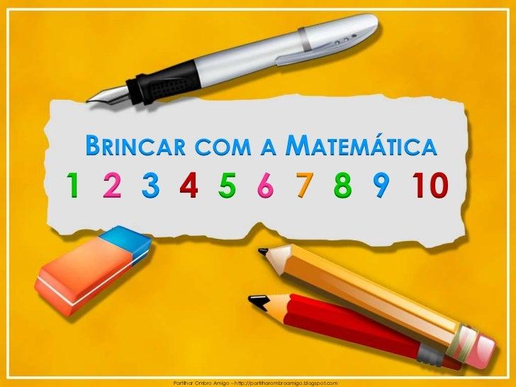 BRINCAR COM A MATEMÁTICA1 2 3 4 5 6 7 8 9 10       Partilhar Ombro Amigo – http://partilharombroamigo.blogspot.com