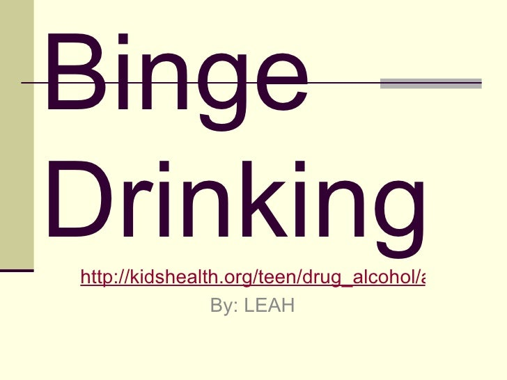 Binge Drinking http://kidshealth.org/teen/drug_alcohol/alcohol/alcohol.html# By: LEAH