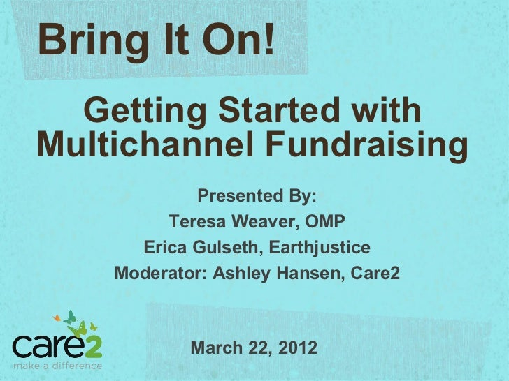 Bring It On!  Getting Started withMultichannel Fundraising            Presented By:         Teresa Weaver, OMP      Erica ...