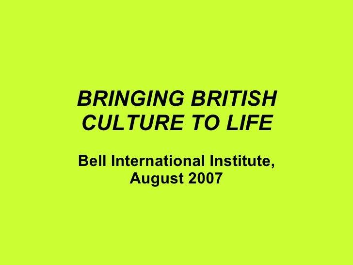 BRINGING BRITISH CULTURE TO LIFE Bell International Institute, August 2007