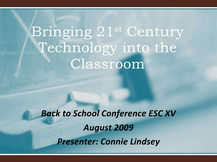 Bringing 21 st  Century Technology into the Classroom Back to School Conference ESC XV August 2009 Presenter: Connie Lindsey