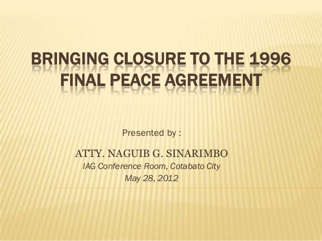 BRINGING CLOSURE TO THE 1996   FINAL PEACE AGREEMENT              Presented by :    ATTY. NAGUIB G. SINARIMBO     IAG Conf...