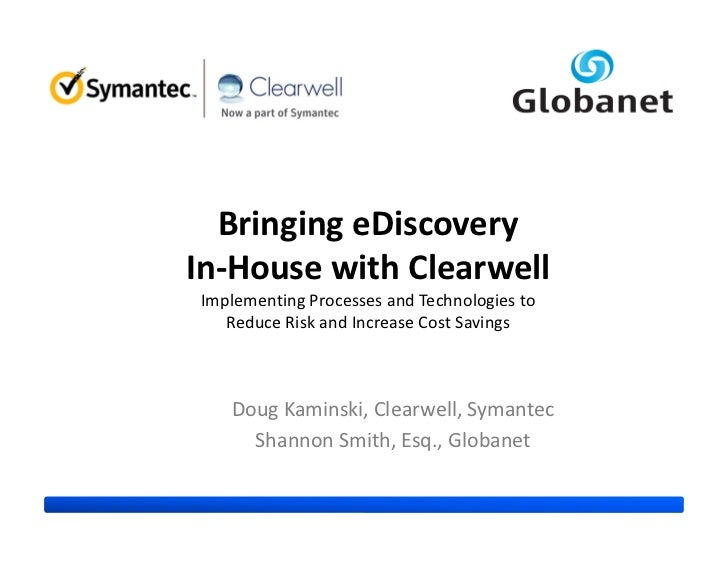 Bringing eDiscoveryIn-House with ClearwellImplementing Processes and Technologies to   Reduce Risk and Increase Cost Savin...