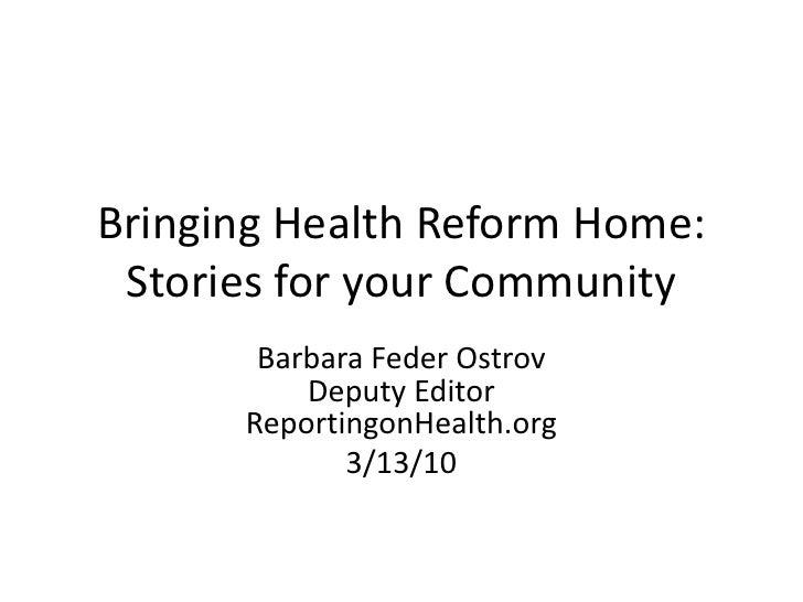 Bringing Health Reform Home:Stories for your Community<br />Barbara FederOstrovDeputy EditorReportingonHealth.org<br />3/1...