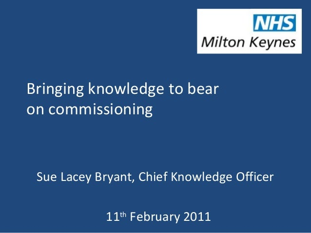 Bringing knowledge to bear on commissioning Sue Lacey Bryant, Chief Knowledge Officer 11th February 2011