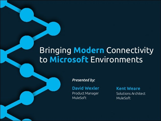 Bringing Modern Connectivity to Microsoft Environments Presented by: Kent Weare! Solutions Architect! MuleSoft David Wexle...