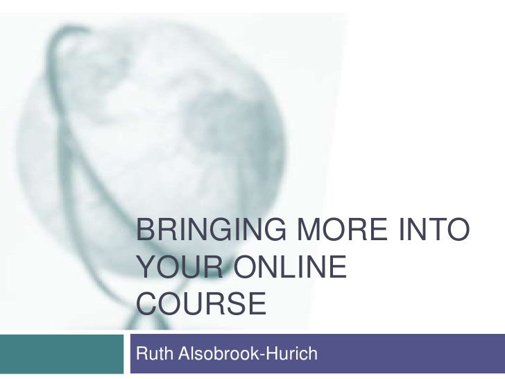 Bringing More Into Your Online Course<br />Ruth Alsobrook-Hurich<br />