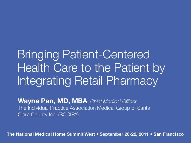 Bringing Patient-Centered    Health Care to the Patient by    Integrating Retail Pharmacy    Wayne Pan, MD, MBA, Chief Med...