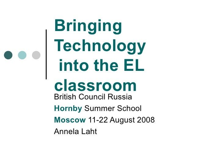 Bringing Technology  into the EL classroom British Council Russia Hornby  Summer School Moscow  11-22 August 2008 Annela L...