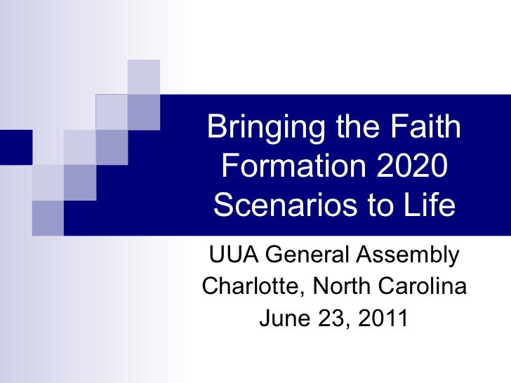 Bringing the Faith Formation 2020 Scenarios to Life UUA General Assembly Charlotte, North Carolina June 23, 2011