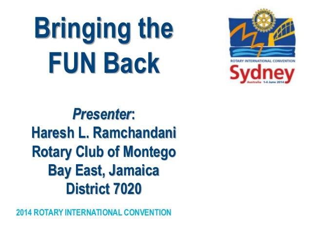 2014 ROTARY INTERNATIONAL CONVENTION Bringing the FUN Back Presenter: Haresh L. Ramchandani Rotary Club of Montego Bay Eas...