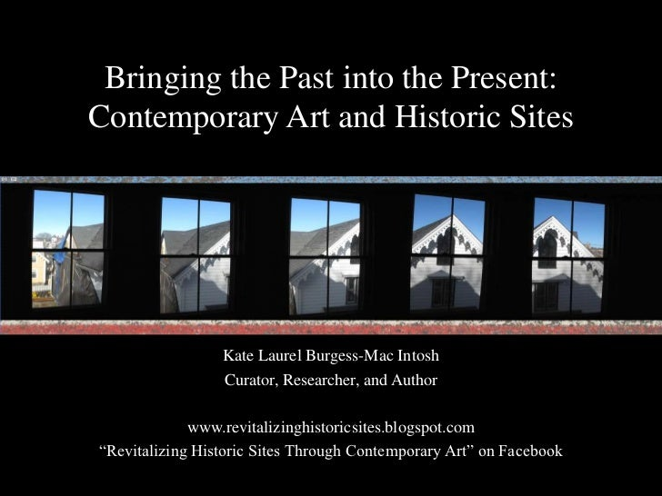 Bringing the Past into the Present: Contemporary Art and Historic Sites<br />Kate Laurel Burgess-Mac Intosh<br />Curator, ...