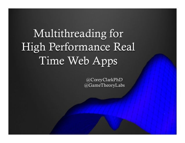 Multithreading for High Performance Real Time Web Apps @CoreyClarkPhD @GameTheoryLabs