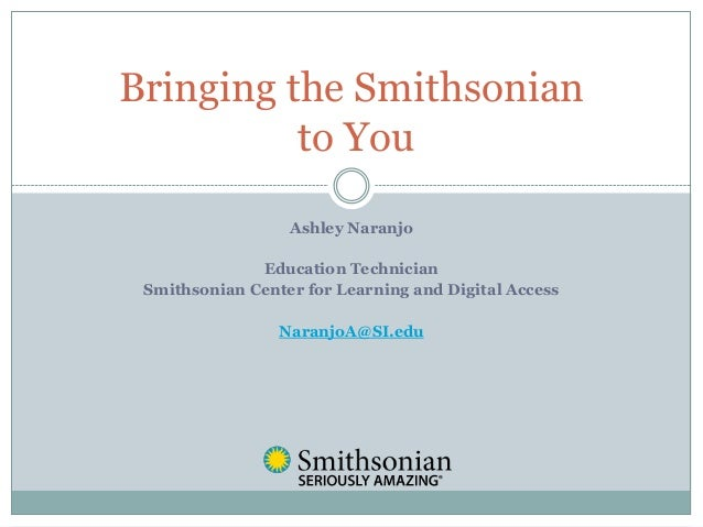 Ashley NaranjoEducation TechnicianSmithsonian Center for Learning and Digital AccessNaranjoA@SI.eduBringing the Smithsonia...