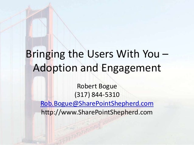 Bringing the Users With You – Adoption and Engagement Robert Bogue (317) 844-5310 Rob.Bogue@SharePointShepherd.com http://...