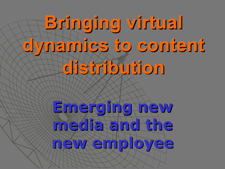 Bringing virtual dynamics to content distribution Emerging new media and the new employee