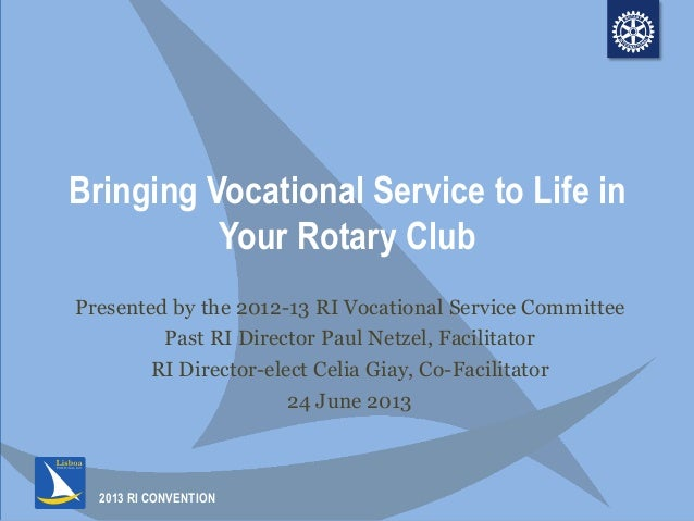 2013 RI CONVENTIONBringing Vocational Service to Life inYour Rotary ClubPresented by the 2012-13 RI Vocational Service Com...