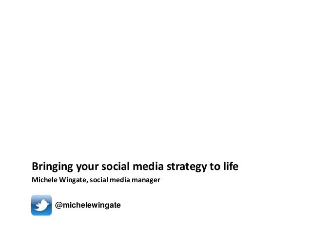 Bringing your social media strategy to life Michele Wingate, social media manager @michelewingate