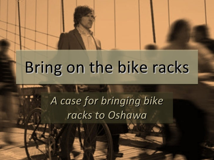 Bring on the bike racks A case for bringing bike racks to Oshawa