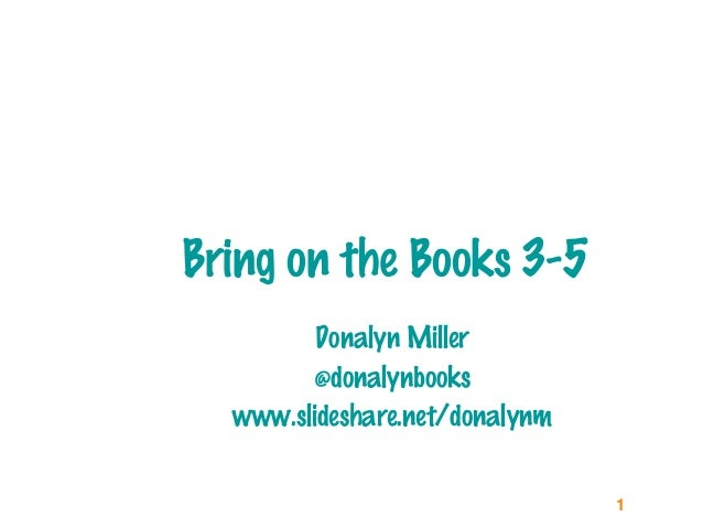 1 Bring on the Books 3-5 Donalyn Miller @donalynbooks www.slideshare.net/donalynm
