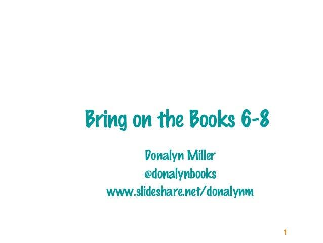 1 Bring on the Books 6-8 Donalyn Miller @donalynbooks www.slideshare.net/donalynm