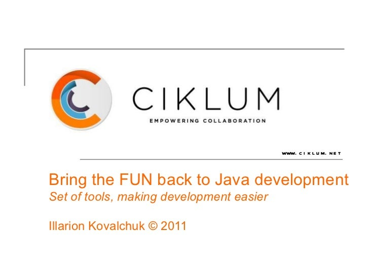 Bring the FUN back to Java development Set of tools, making development easier Illarion Kovalchuk © 2011