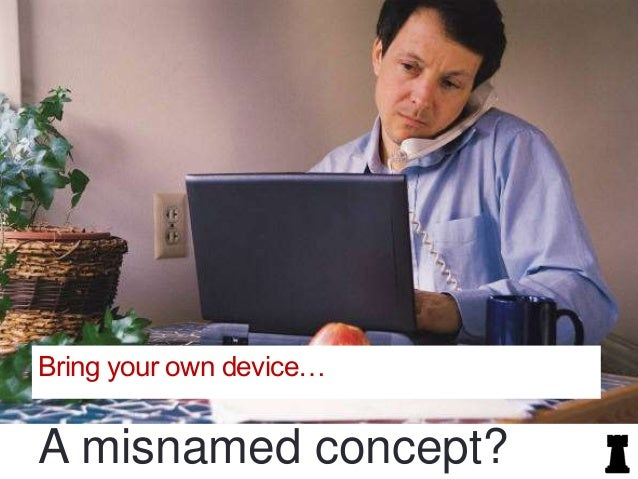 Bring your own device…  A misnamed concept?