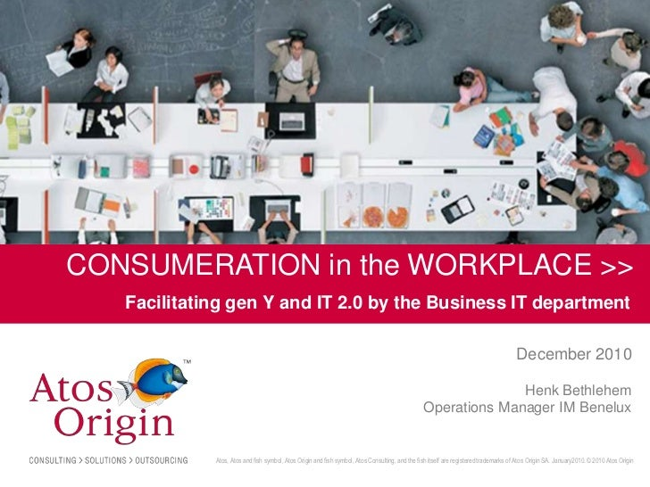 CONSUMERATION in the WORKPLACE >>       Facilitating gen Y and IT 2.0 by the Business IT department                       ...