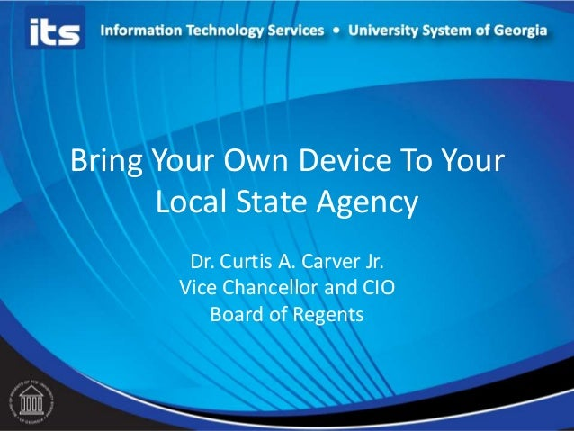 Bring Your Own Device To Your      Local State Agency        Dr. Curtis A. Carver Jr.       Vice Chancellor and CIO       ...