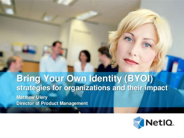 Bring Your Own Identity (BYOI) strategies for organizations and their impact Matthew Ulery Director of Product Management