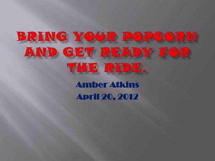 Bring your popcorn and get ready for the powerpoint