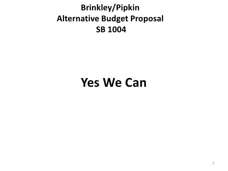 Brinkley/Pipkin Alternative Budget Proposal SB 1004 <br />Yes We Can<br /> <br />1<br />