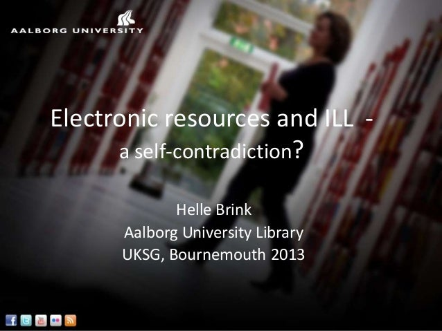 Electronic resources and ILL -      a self-contradiction?             Helle Brink      Aalborg University Library      UKS...