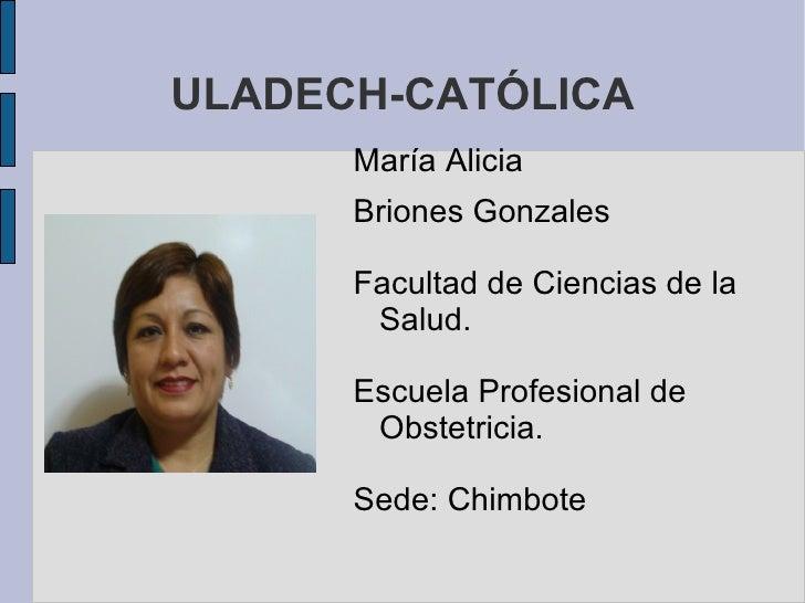 ULADECH-CATÓLICA <ul>María  Alicia Briones   Gonzales Facultad de Ciencias de la Salud. Escuela Profesional de Obstetricia...