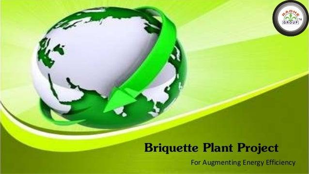Briquette plant project for augmenting energy efficiency