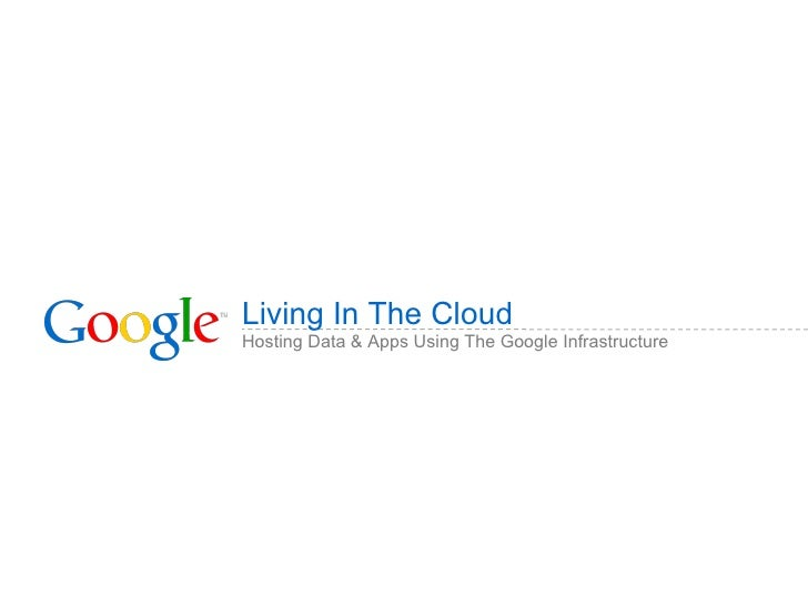 Living in the Cloud: Hosting Data & Apps Using the Google Infrastructure