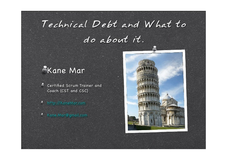 Technical Debt and What to                   do about it.    Kane Mar  Certified Scrum Trainer and  Coach (CST and CSC)   h...