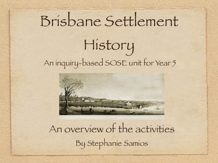 Brisbane Settlement           HistoryAn inquiry-based SOSE unit for Year 5 An overview of the activities        By Stephan...
